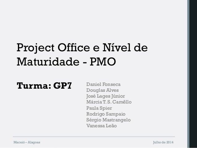 Project Office e Nível de Maturidade - PMO Turma: GP7 Maceió – Alagoas Julho de 2014 Daniel Fonseca Douglas Alves José Lag...