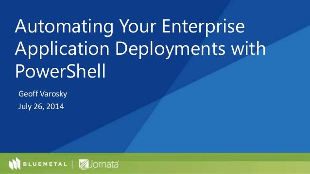 Geoff Varosky July 26, 2014 Automating Your Enterprise Application Deployments with PowerShell