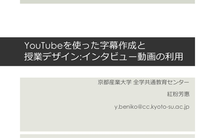 YouTubeを使った字幕作成と 授業デザイン:インタビュー動画の利用 京都産業大学 全学共通教育センター 紅粉芳惠 y.beniko@cc.kyoto-su.ac.jp