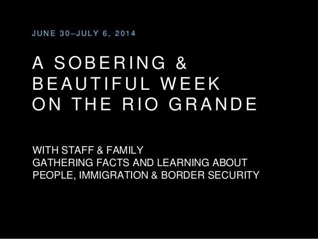 JUNE 3 0 – JULY 6 , 2 0 1 4  A SOBERING &  BEAUT I FUL WEEK  ON THE RIO GRANDE  WITH STAFF & FAMILY  GATHERING FACTS AND L...