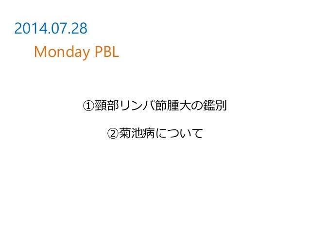 ①頸部リンパ節腫大の鑑別 ②菊池病について 2014.07.28 Monday PBL