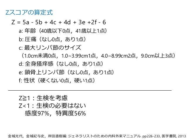 Zスコアの算定式 Z = 5a - 5b + 4c + 4d + 3e +2f - 6 a: 年齢(40歳以下0点,41歳以上1点) b: 圧痛(なし0点,あり1点) c: 最大リンパ節のサイズ (1.0cm未満0点,1.0~3.99cm1点,...