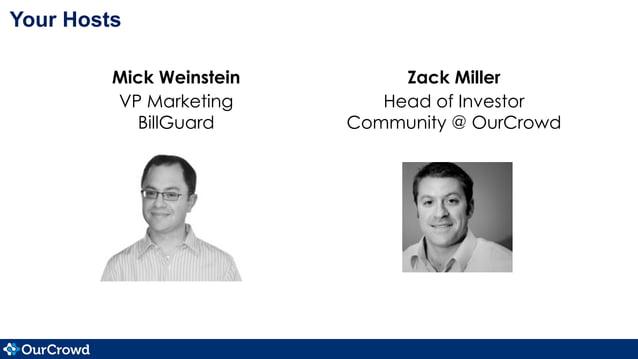 Your Hosts Mick Weinstein VP Marketing BillGuard Zack Miller Head of Investor Community @ OurCrowd