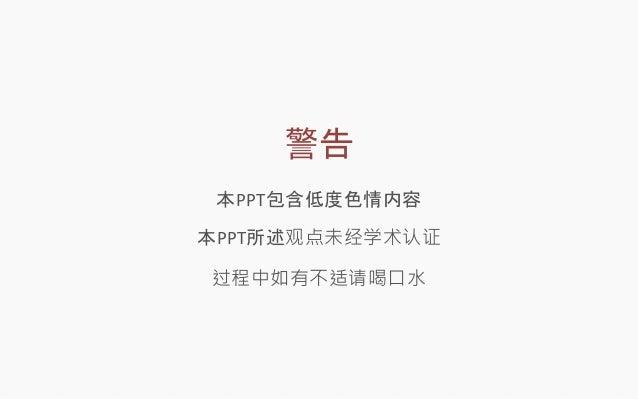 警告  本PPT包含低度色情内容  本PPT所述观点未经学术认证  过程中如有不适请喝口水