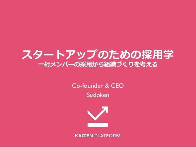 スタートアップのための採⽤用学 ⼀一桁メンバーの採⽤用から組織づくりを考える Co-founder & CEO Sudoken