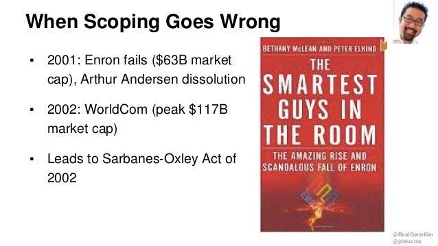 @RealGeneKim @jdeluccia When Scoping Goes Wrong ▪ 2001: Enron fails ($63B market cap), Arthur Andersen dissolution ▪ 2002:...