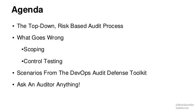@RealGeneKim @jdeluccia Agenda ▪ The Top-Down, Risk Based Audit Process ▪ What Goes Wrong ▪Scoping ▪Control Testing ▪ Scen...