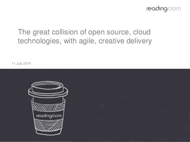 The great collision of open source, cloud technologies, with agile, creative delivery 11 July 2014