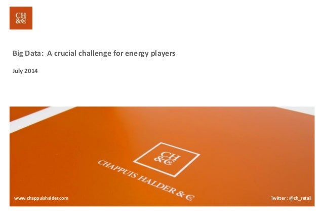 Big Data: A crucial challenge for energy players July 2014 www.chappuishalder.com Twitter : @ch_retail