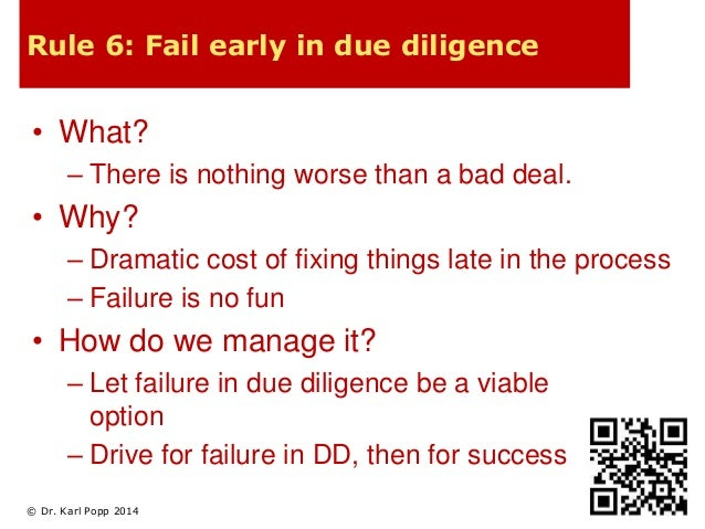 Rule 6: Fail early in due diligence  • What?  – There is nothing worse than a bad deal.  • Why?  – Dramatic cost of fixing...