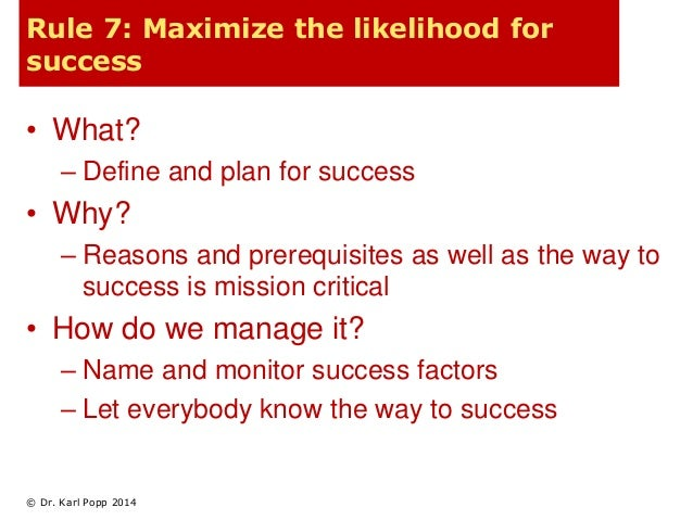 Rule 7: Maximize the likelihood for  success  • What?  – Define and plan for success  • Why?  – Reasons and prerequisites ...