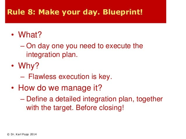 Rule 8: Make your day. Blueprint!  • What?  – On day one you need to execute the  integration plan.  • Why?  – Flawless ex...