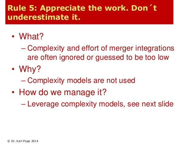 Rule 5: Appreciate the work. Don´t  underestimate it.  • What?  – Complexity and effort of merger integrations  are often ...