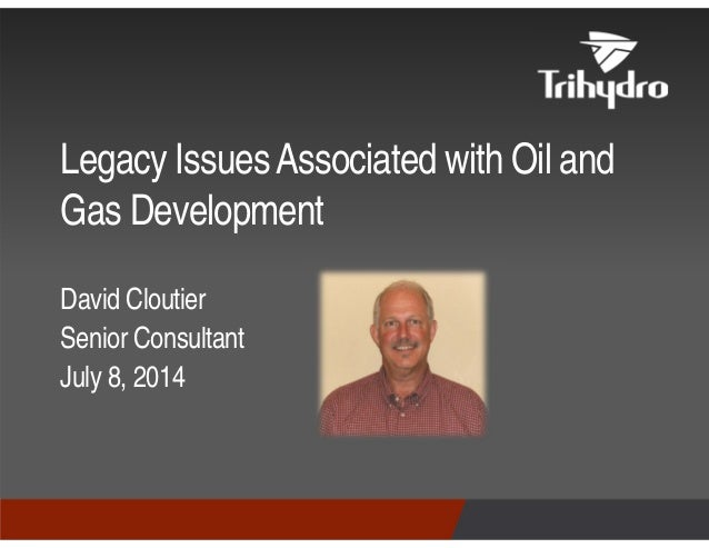David Cloutier Senior Consultant July 8, 2014 Legacy IssuesAssociated with Oil and Gas Development
