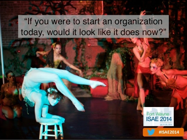 """If you were to start an organization today, would it look like it does now?"" #ISAE2014"