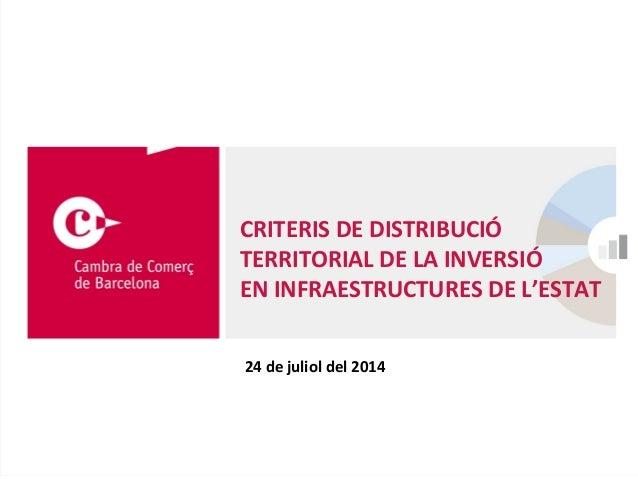 24 de juliol del 2014 CRITERIS DE DISTRIBUCIÓ TERRITORIAL DE LA INVERSIÓ EN INFRAESTRUCTURES DE L'ESTAT