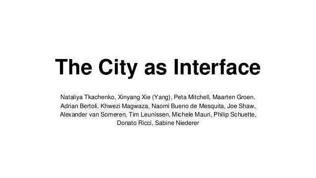 The City as Interface Nataliya Tkachenko, Xinyang Xie (Yang), Peta Mitchell, Maarten Groen, Adrian Bertoli, Khwezi Magwaza...