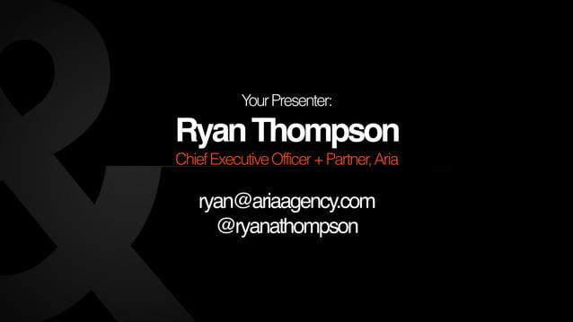 Your Presenter:  Ryan Thompson  Chief Executive Officer + Partner, Aria  !  ryan@ariaagency.com!  @ryanathompson