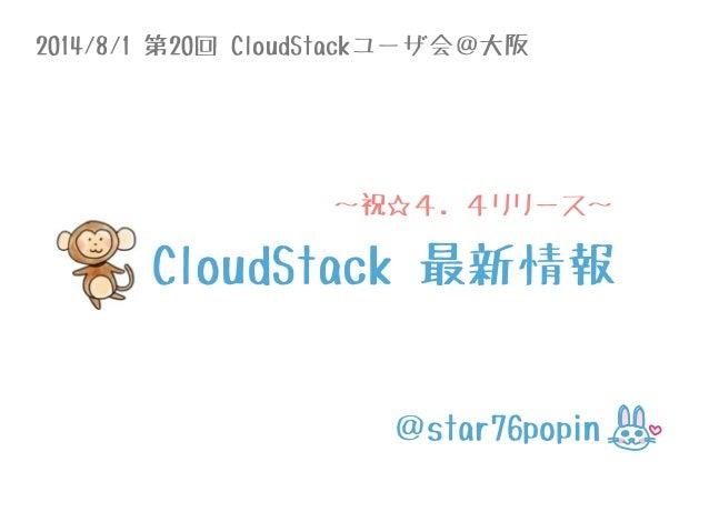 2014/8/1 第20回 CloudStackユーザ会@大阪 @star76popin 〜祝☆4.4リリース〜 CloudStack 最新情報