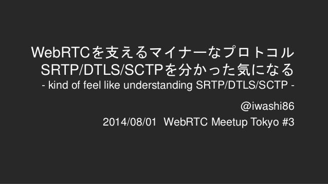 WebRTCを支えるマイナーなプロトコル SRTP/DTLS/SCTPを分かった気になる - kind of feel like understanding SRTP/DTLS/SCTP - @iwashi86 2014/08/01 WebRT...