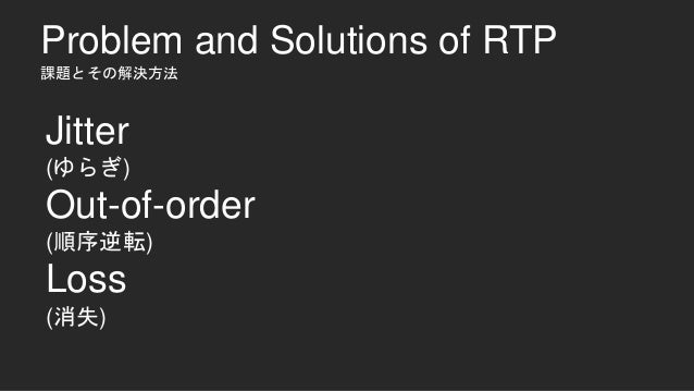 Problem and Solutions of RTP 課題とその解決方法 Jitter (ゆらぎ) Out-of-order (順序逆転) Loss (消失)
