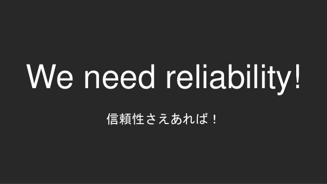 We need reliability! 信頼性さえあれば!