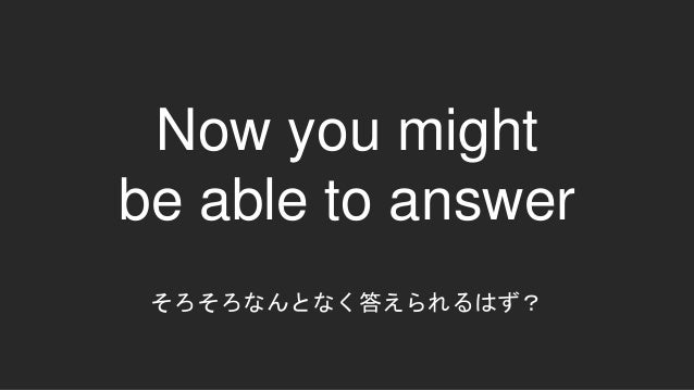 Now you might be able to answer そろそろなんとなく答えられるはず?