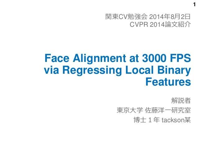 1 Face Alignment at 3000 FPS via Regressing Local Binary Features 解説者 東京大学 佐藤洋一研究室 博士1年 tackson某 関東CV勉強会 2014年8月2日 CVPR 20...