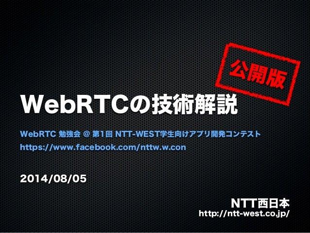 WebRTCの技術解説 WebRTC 勉強会 @ 第1回 NTT-WEST学生向けアプリ開発コンテスト https://www.facebook.com/nttw.w.con 2014/08/05 NTT西日本 http://ntt-west....