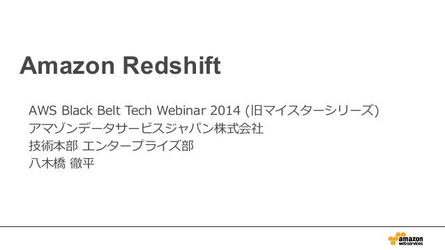 Amazon Redshift AWS Black Belt Tech Webinar 2014 (旧マイスターシリーズ) アマゾンデータサービスジャパン株式会社 技術本部 エンタープライズ部 ⼋八⽊木橋 徹平