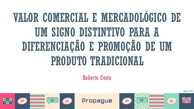 VALOR COMERCIAL E MERCADOLÓGICO DE UM SIGNO DISTINTIVO PARA A DIFERENCIAÇÃO E PROMOÇÃO DE UM PRODUTO TRADICIONAL Roberto C...