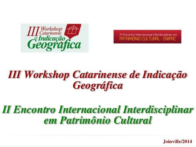 III Workshop Catarinense de Indicação Geográfica II Encontro Internacional Interdisciplinar em Patrimônio Cultural Joinvil...