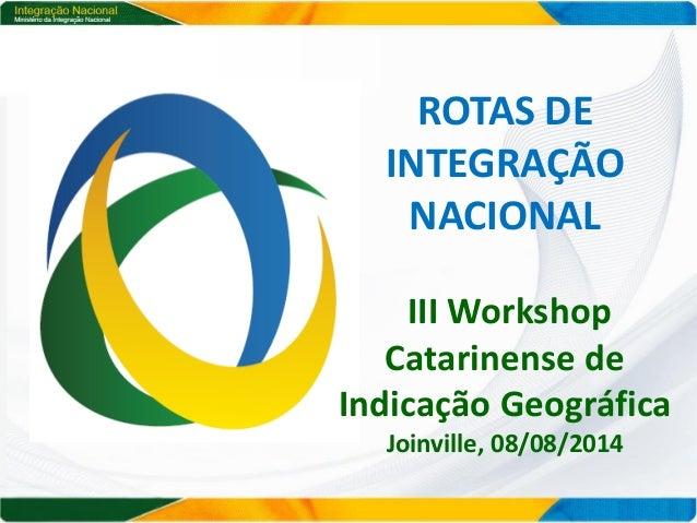 ROTAS DE INTEGRAÇÃO NACIONAL III Workshop Catarinense de Indicação Geográfica Joinville, 08/08/2014