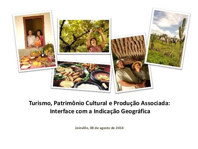 Turismo, Patrimônio Cultural e Produção Associada: Interface com a Indicação Geográfica Joinville, 08 de agosto de 2014