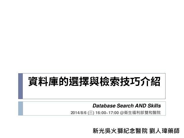 Database Search AND Skills 2014/8/6 (三) 16:00~17:00 @衛生福利部雙和醫院 新光吳火獅紀念醫院 劉人瑋藥師