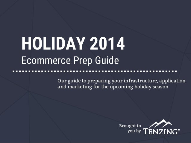 HOLIDAY 2014 Ecommerce Prep Guide Brought to you by Our guide to preparing your infrastructure, application and marketing ...