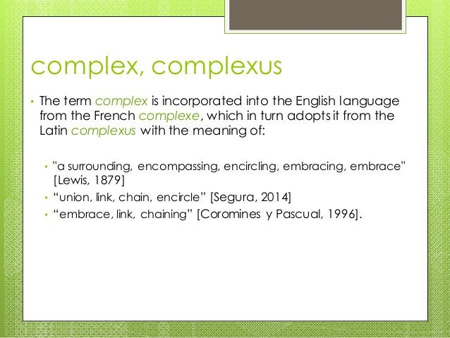 complex, complexus • The term complex is incorporated into the English language from the French complexe, which in turn ad...