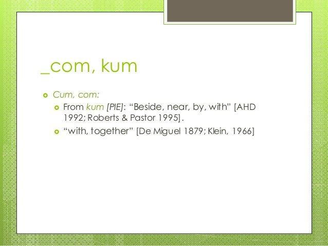 """_com, kum  Cum, com:  From kum [PIE]: """"Beside, near, by, with"""" [AHD 1992; Roberts & Pastor 1995].  """"with, together"""" [De..."""