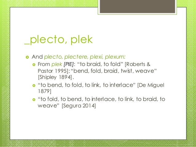 "_plecto, plek  And plecto, plectere, plexi, plexum:  From plek [PIE]: ""to braid, to fold"" [Roberts & Pastor 1995];""bend,..."