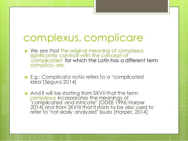 complexus, complicare  We see that the original meaning of complexus significantly contrast with the concept of 'complica...