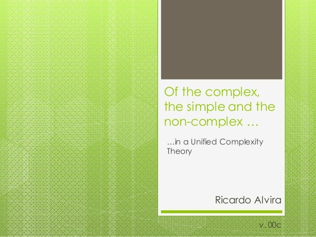Of the complex, the simple and the non-complex … …in a Unified Complexity Theory Ricardo Alvira v. 00c