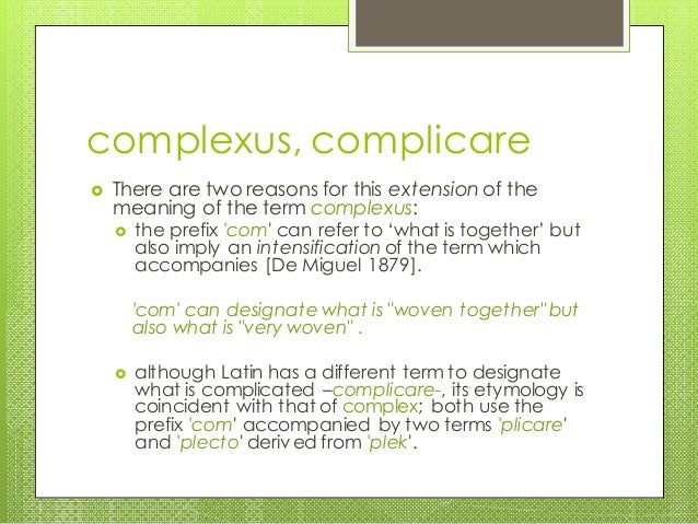 complexus, complicare  There are two reasons for this extension of the meaning of the term complexus:  the prefix 'com' ...