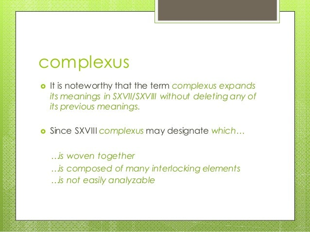 complexus  It is noteworthy that the term complexus expands its meanings in SXVII/SXVIII without deleting any of its prev...