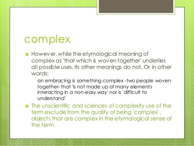 complex  However, while the etymological meaning of complex as 'that which is woven together' underlies all possible uses...