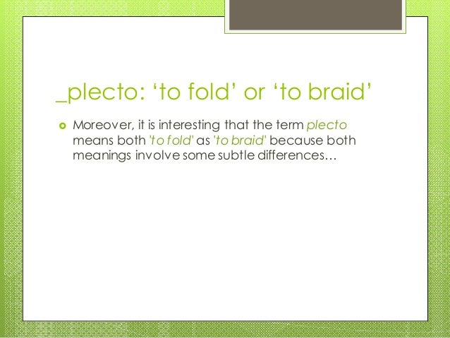 _plecto: 'to fold' or 'to braid'  Moreover, it is interesting that the term plecto means both 'to fold' as 'to braid' bec...