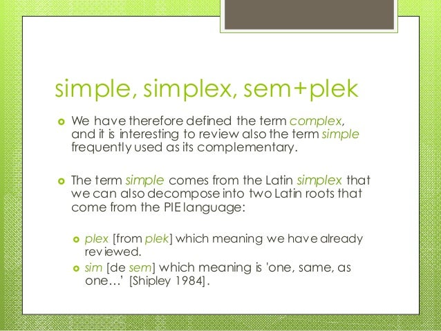 simple, simplex, sem+plek  We have therefore defined the term complex, and it is interesting to review also the term simp...