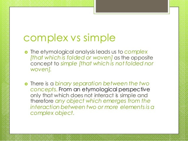 complex vs simple  The etymological analysis leads us to complex [that which is folded or woven] as the opposite concept ...