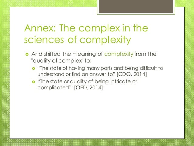 """Annex: The complex in the sciences of complexity  And shifted the meaning of complexity from the """"quality of complex"""" to:..."""