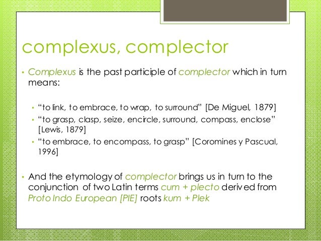 """complexus, complector • Complexus is the past participle of complector which in turn means: • """"to link, to embrace, to wra..."""