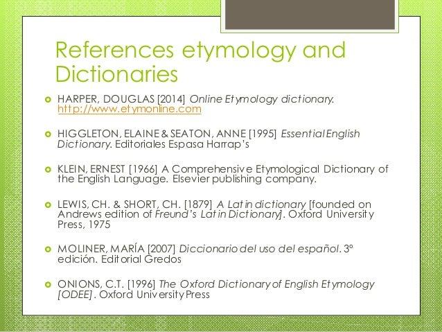  HARPER, DOUGLAS [2014] Online Etymology dictionary. http://www.etymonline.com  HIGGLETON, ELAINE & SEATON, ANNE [1995] ...
